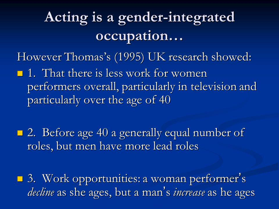 Acting is a gender-integrated occupation… However Thomass (1995) UK research showed: 1. That there is less work for women performers overall, particul