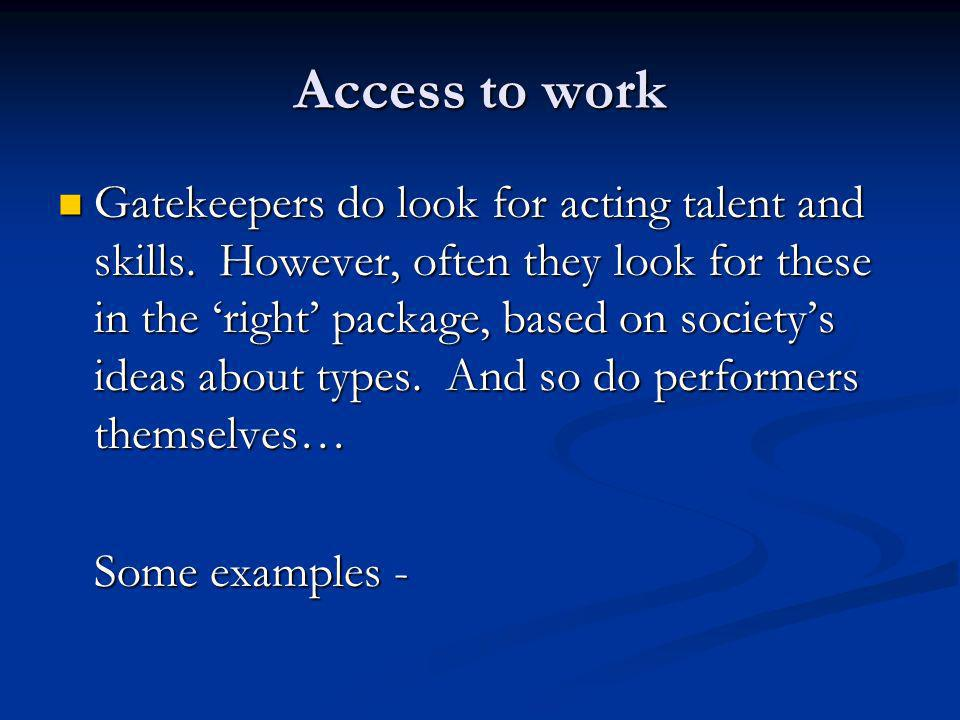 Access to work Gatekeepers do look for acting talent and skills. However, often they look for these in the right package, based on societys ideas abou