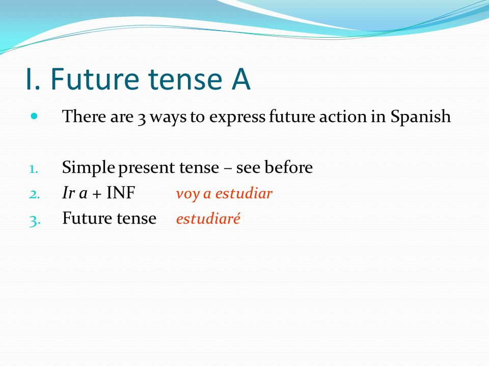 I. Future tense A There are 3 ways to express future action in Spanish 1. Simple present tense – see before 2. Ir a + INF voy a estudiar 3. Future ten
