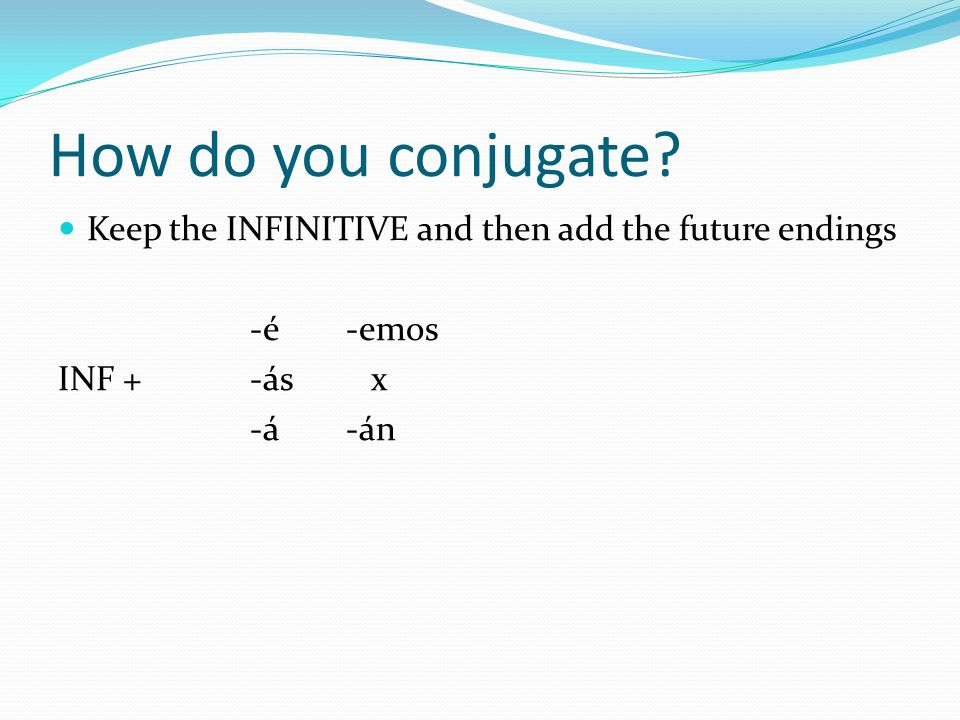 How do you conjugate? Keep the INFINITIVE and then add the future endings -é-emos INF +-ás x -á-án