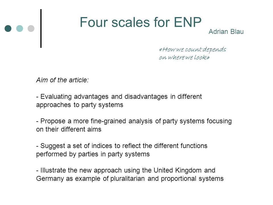 Four scales for ENP Adrian Blau Aim of the article: - Evaluating advantages and disadvantages in different approaches to party systems - Propose a mor