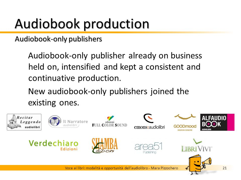 Audiobook production Italy: changes in the last years 20Voce ai libri: modalità e opportunità dellaudiolibro - Mara Pizzochero Tripled titles More audiobook-only publishers Traditional publishers started producing audiobooks Increasing presence and relevance in distribution channels