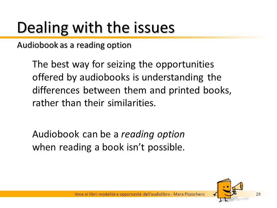Dealing with the issues Audiobook use modalities 28Voce ai libri: modalità e opportunità dellaudiolibro - Mara Pizzochero Lean forward Active approach to information Selection and processing of the information Attention fully absorbed by the information stream Lean back Relaxed approach to information Attention fully absorbed by the information stream Background Parallel information streams: a main one and secondary ones Focus easily switches between information streams Informational multitasking Mobility Being in mobility requires little or no attention Attention is focused on a main information stream, even if it can be often interrupted