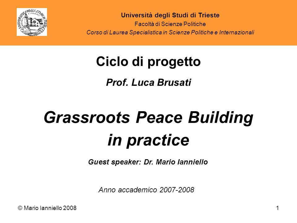 © Mario Ianniello 20081 Guest speaker: Dr. Mario Ianniello Grassroots Peace Building in practice Ciclo di progetto Prof. Luca Brusati Anno accademico