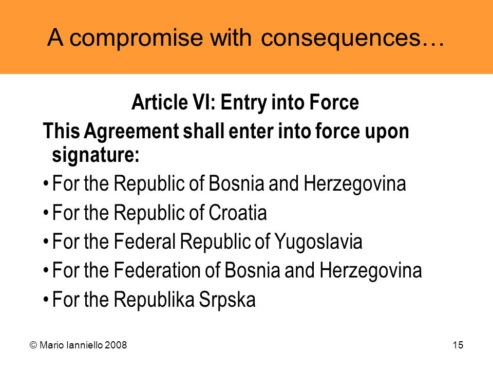 © Mario Ianniello 200815 A compromise with consequences… Article VI: Entry into Force This Agreement shall enter into force upon signature: For the Re