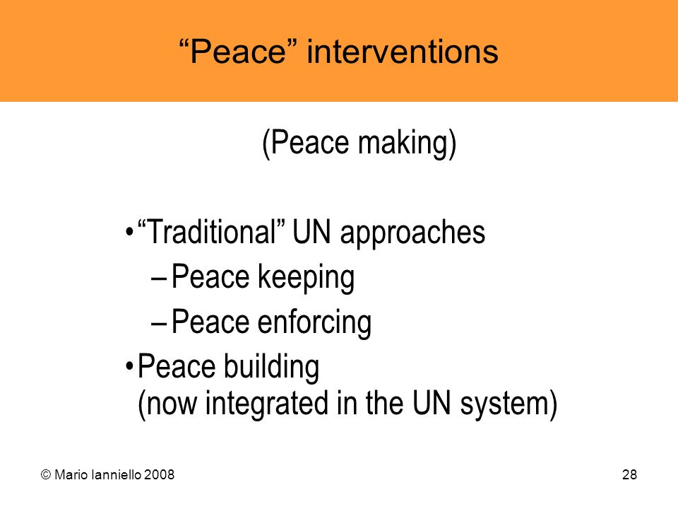 © Mario Ianniello 200828 Peace interventions (Peace making) Traditional UN approaches –Peace keeping –Peace enforcing Peace building (now integrated i