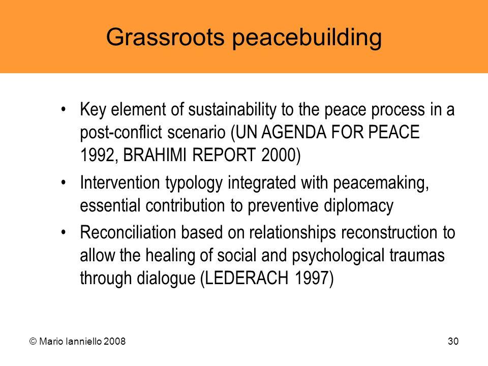 © Mario Ianniello 200830 Grassroots peacebuilding Key element of sustainability to the peace process in a post-conflict scenario (UN AGENDA FOR PEACE