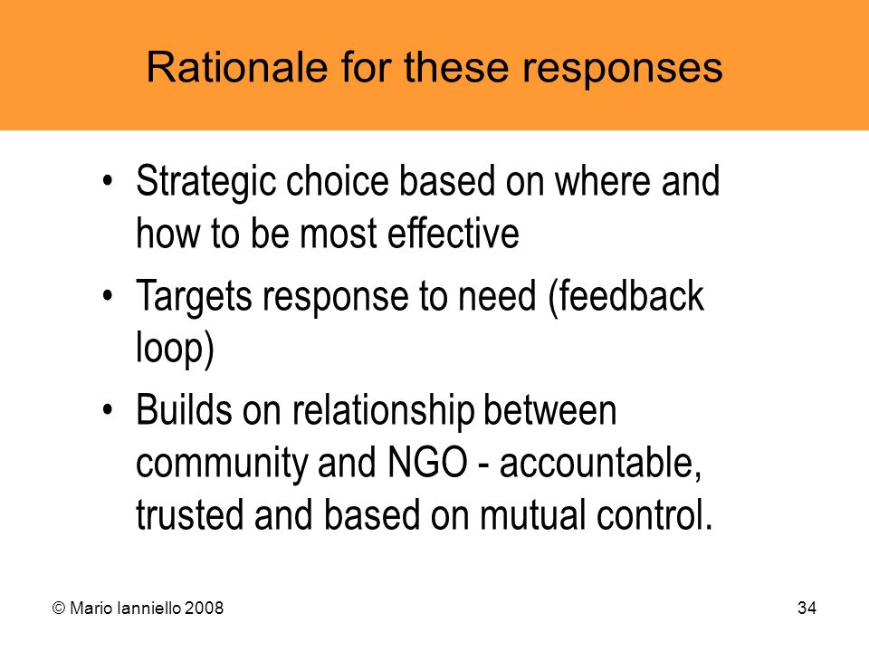 © Mario Ianniello 200834 Rationale for these responses Strategic choice based on where and how to be most effective Targets response to need (feedback
