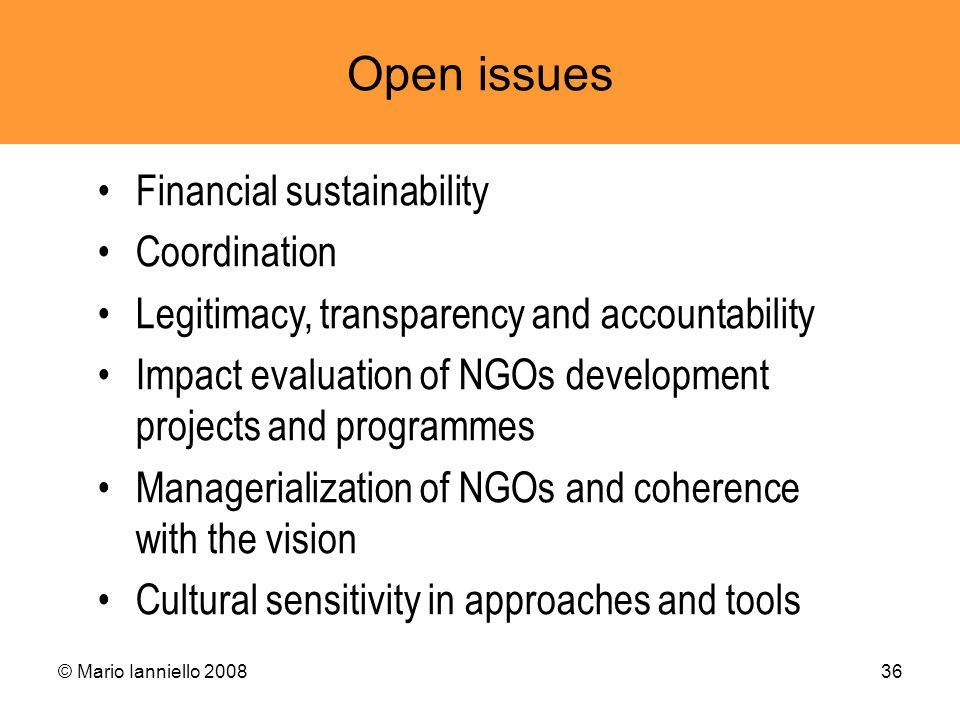 © Mario Ianniello 200836 Open issues Financial sustainability Coordination Legitimacy, transparency and accountability Impact evaluation of NGOs devel