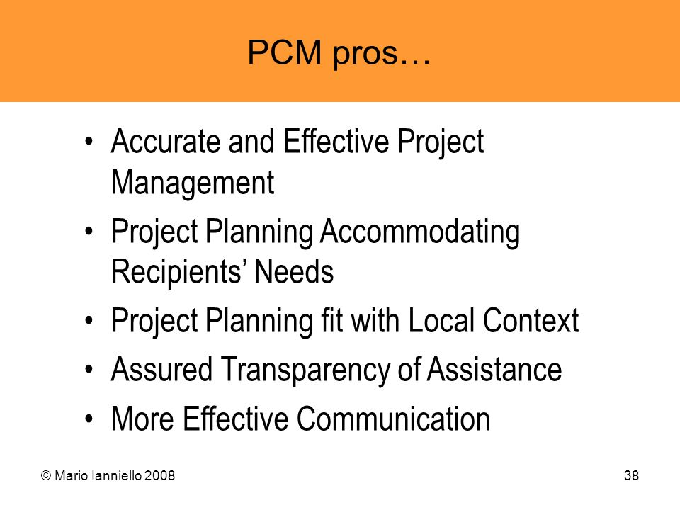 © Mario Ianniello 200838 PCM pros… Accurate and Effective Project Management Project Planning Accommodating Recipients Needs Project Planning fit with