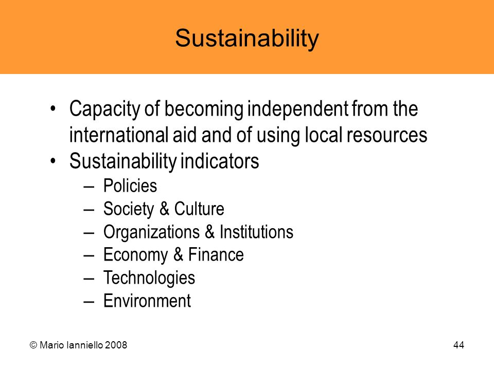 © Mario Ianniello 200844 Sustainability Capacity of becoming independent from the international aid and of using local resources Sustainability indica
