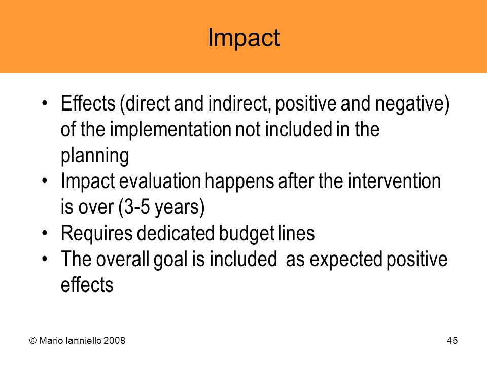 © Mario Ianniello 200845 Impact Effects (direct and indirect, positive and negative) of the implementation not included in the planning Impact evaluat