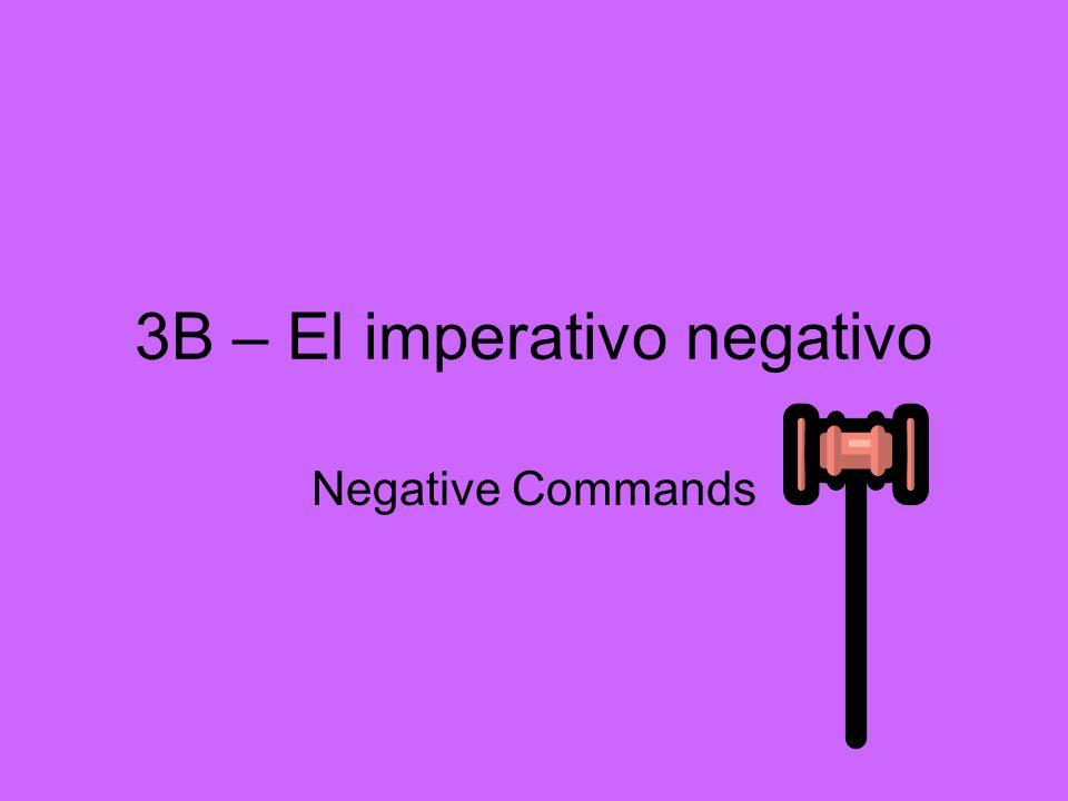 3B – El imperativo negativo Negative Commands