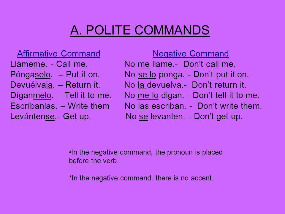 A. POLITE COMMANDS Affirmative CommandNegative Command Llámeme. - Call me. No me llame.- Dont call me. Póngaselo. – Put it on. No se lo ponga. - Dont