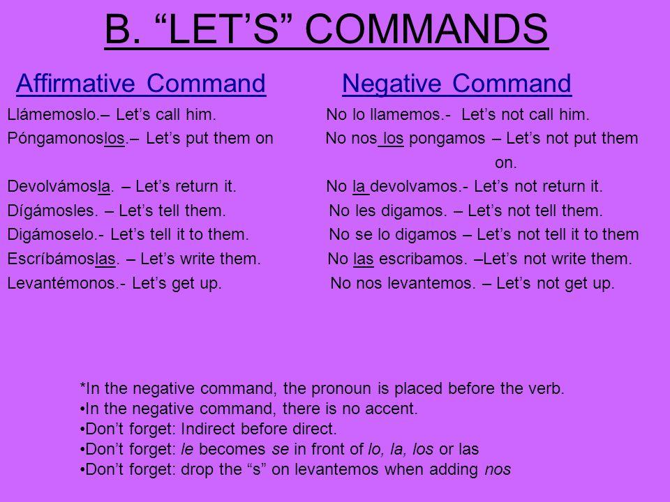 B. LETS COMMANDS Affirmative CommandNegative Command Llámemoslo.– Lets call him. No lo llamemos.- Lets not call him. Póngamonoslos.– Lets put them on