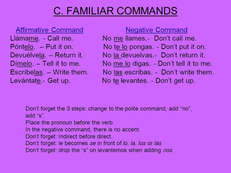 C. FAMILIAR COMMANDS Affirmative CommandNegative Command Llámame. - Call me. No me llames.- Dont call me. Póntelo. – Put it on. No te lo pongas. - Don
