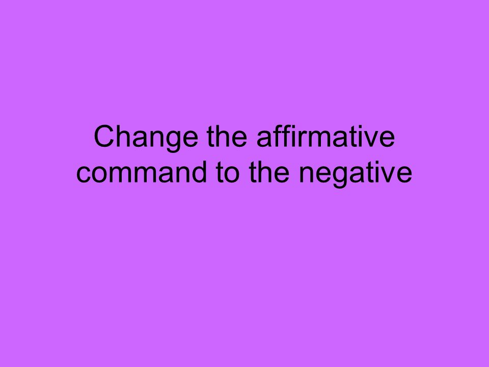 Change the affirmative command to the negative