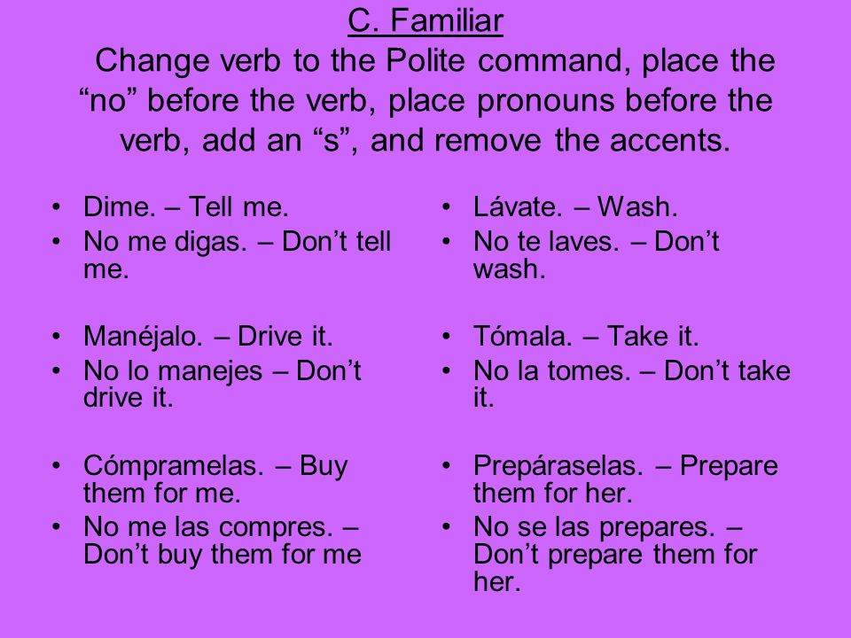 C. Familiar Change verb to the Polite command, place the no before the verb, place pronouns before the verb, add an s, and remove the accents. Dime. –
