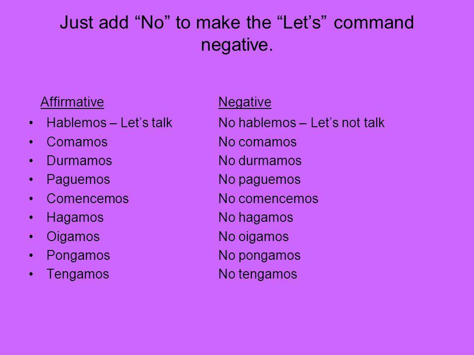 Just add No to make the Lets command negative. Affirmative Negative Hablemos – Lets talk No hablemos – Lets not talk Comamos No comamos Durmamos No du