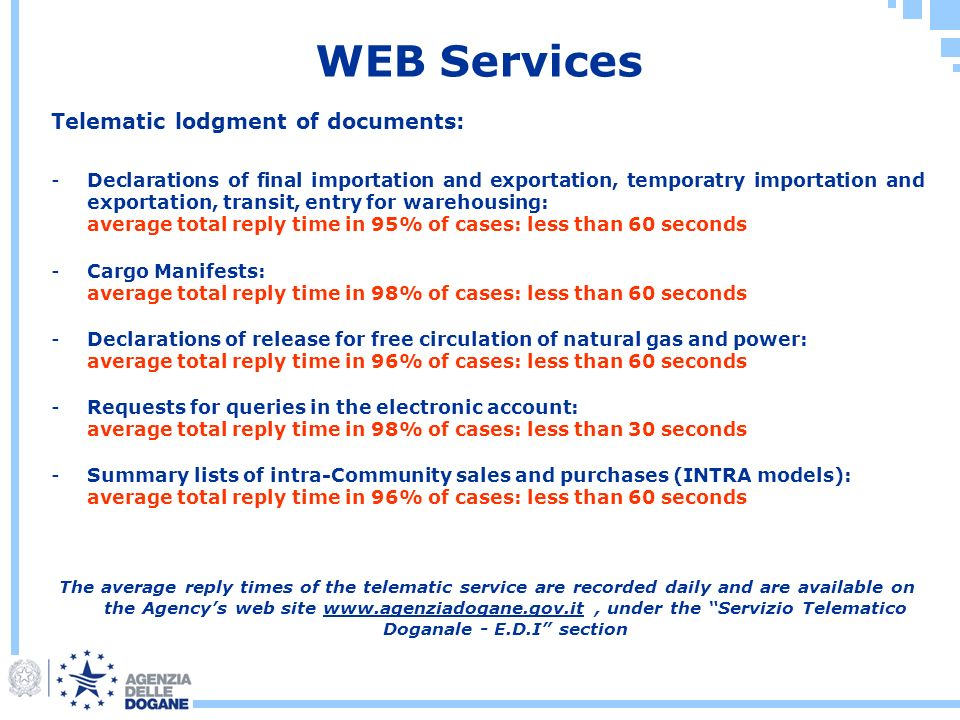 WEB Services Telematic lodgment of documents: -Declarations of final importation and exportation, temporatry importation and exportation, transit, entry for warehousing: average total reply time in 95% of cases: less than 60 seconds -Cargo Manifests: average total reply time in 98% of cases: less than 60 seconds -Declarations of release for free circulation of natural gas and power: average total reply time in 96% of cases: less than 60 seconds -Requests for queries in the electronic account: average total reply time in 98% of cases: less than 30 seconds -Summary lists of intra-Community sales and purchases (INTRA models): average total reply time in 96% of cases: less than 60 seconds The average reply times of the telematic service are recorded daily and are available on the Agencys web site www.agenziadogane.gov.it, under the Servizio Telematico Doganale - E.D.I section
