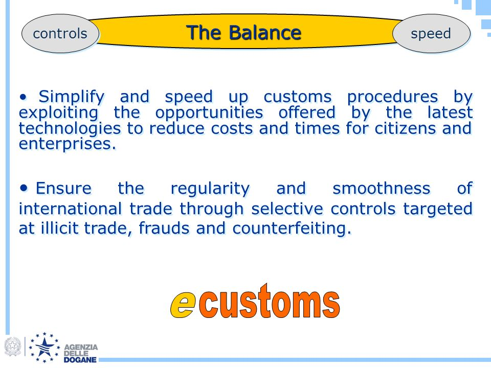 The Balance Simplify and speed up customs procedures by exploiting the opportunities offered by the latest technologies to reduce costs and times for citizens and enterprises.
