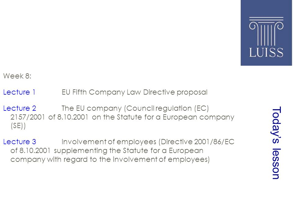 Todays lesson Week 8: Lecture 1EU Fifth Company Law Directive proposal Lecture 2The EU company (Council regulation (EC) 2157/2001 of 8.10.2001 on the Statute for a European company (SE)) Lecture 3Involvement of employees (Directive 2001/86/EC of 8.10.2001 supplementing the Statute for a European company with regard to the involvement of employees)