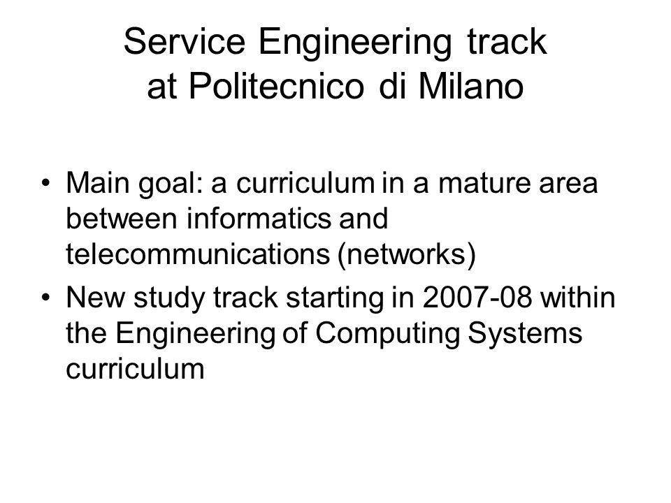 Service Engineering track at Politecnico di Milano Main goal: a curriculum in a mature area between informatics and telecommunications (networks) New