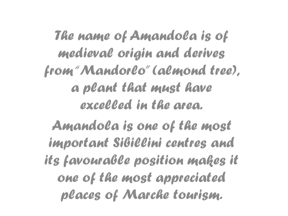 The name of Amandola is of medieval origin and derives from Mandorlo (almond tree), a plant that must have excelled in the area. Amandola is one of th