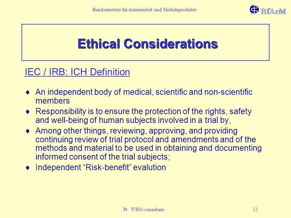 Bundesinstitut für Arzneimittel und Medizinprodukte Pt WHO-consultant 12 Ethical Considerations IEC / IRB: ICH Definition An independent body of medic
