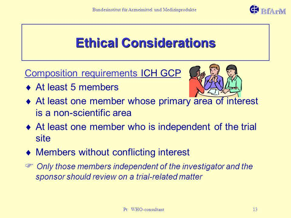 Bundesinstitut für Arzneimittel und Medizinprodukte Pt WHO-consultant 13 Ethical Considerations Composition requirements ICH GCP At least 5 members At
