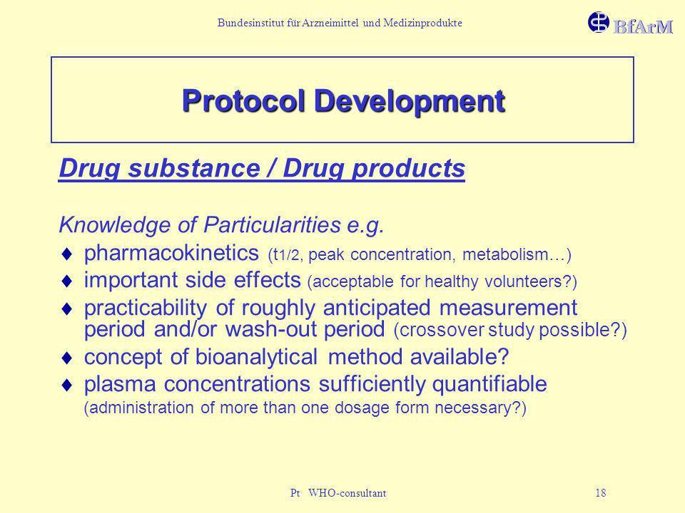 Bundesinstitut für Arzneimittel und Medizinprodukte Pt WHO-consultant 18 Protocol Development Drug substance / Drug products Knowledge of Particularit