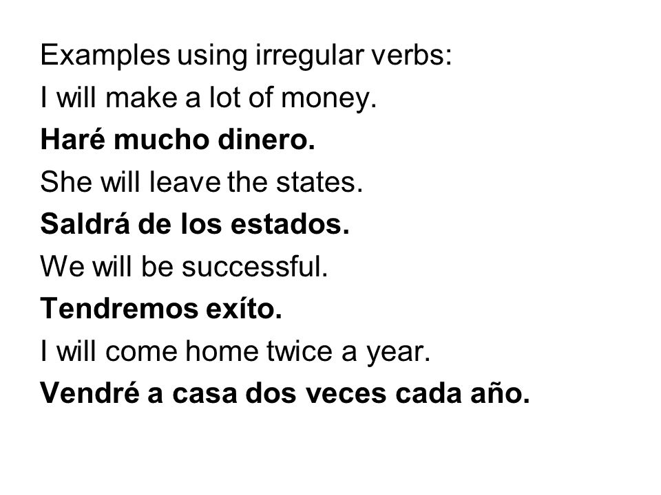 Examples using irregular verbs: I will make a lot of money. Haré mucho dinero. She will leave the states. Saldrá de los estados. We will be successful