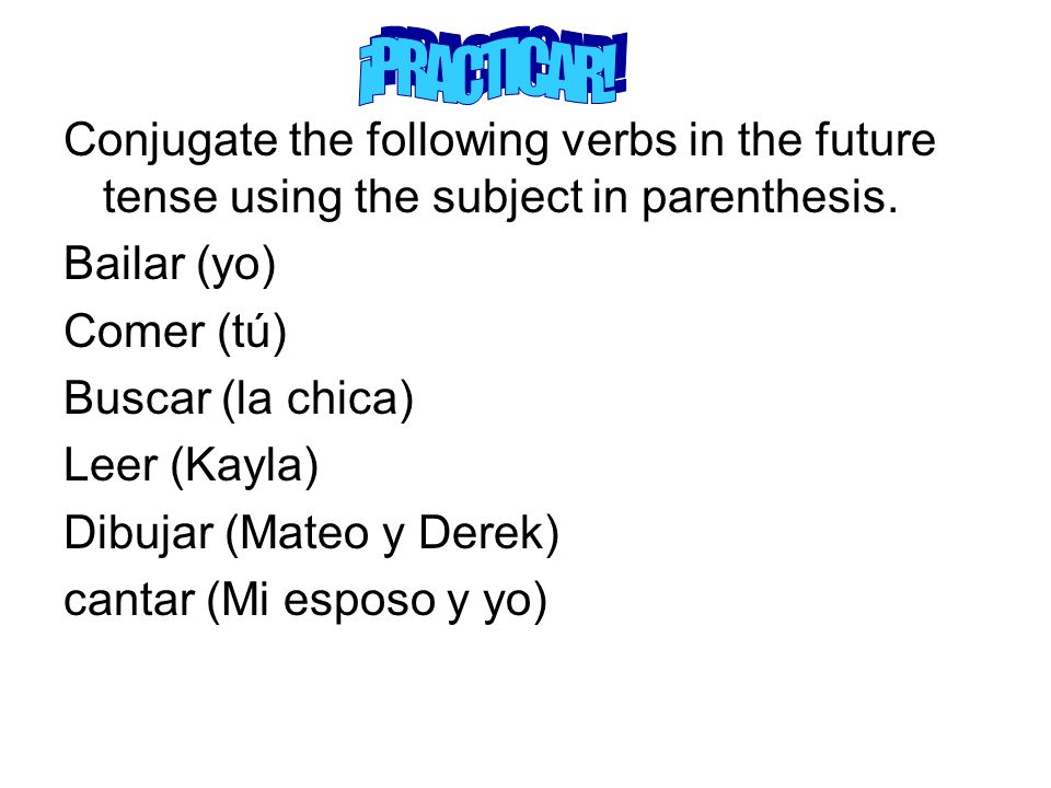 Conjugate the following verbs in the future tense using the subject in parenthesis. Bailar (yo) Comer (tú) Buscar (la chica) Leer (Kayla) Dibujar (Mat
