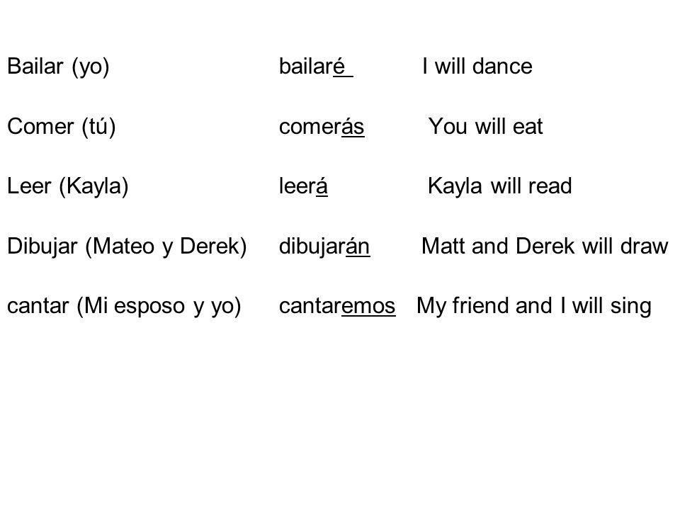 Bailar (yo) bailaré I will dance Comer (tú) comerás You will eat Leer (Kayla)leerá Kayla will read Dibujar (Mateo y Derek)dibujarán Matt and Derek wil