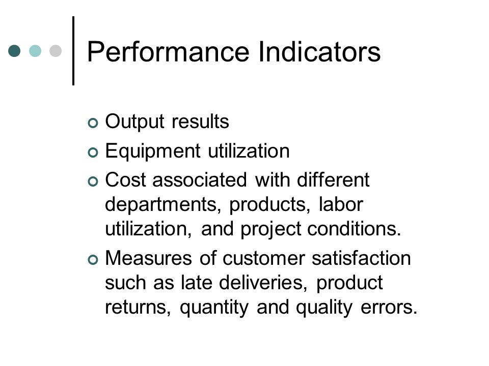 Performance Indicators Output results Equipment utilization Cost associated with different departments, products, labor utilization, and project condi