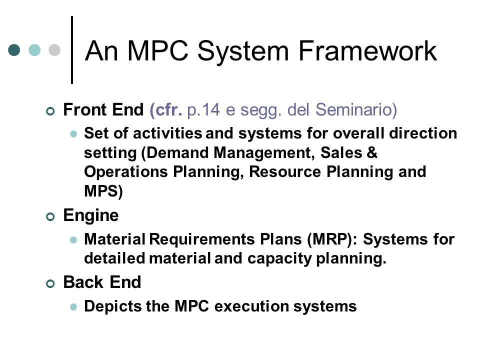 An MPC System Framework Front End (cfr. p.14 e segg. del Seminario) Set of activities and systems for overall direction setting (Demand Management, Sa
