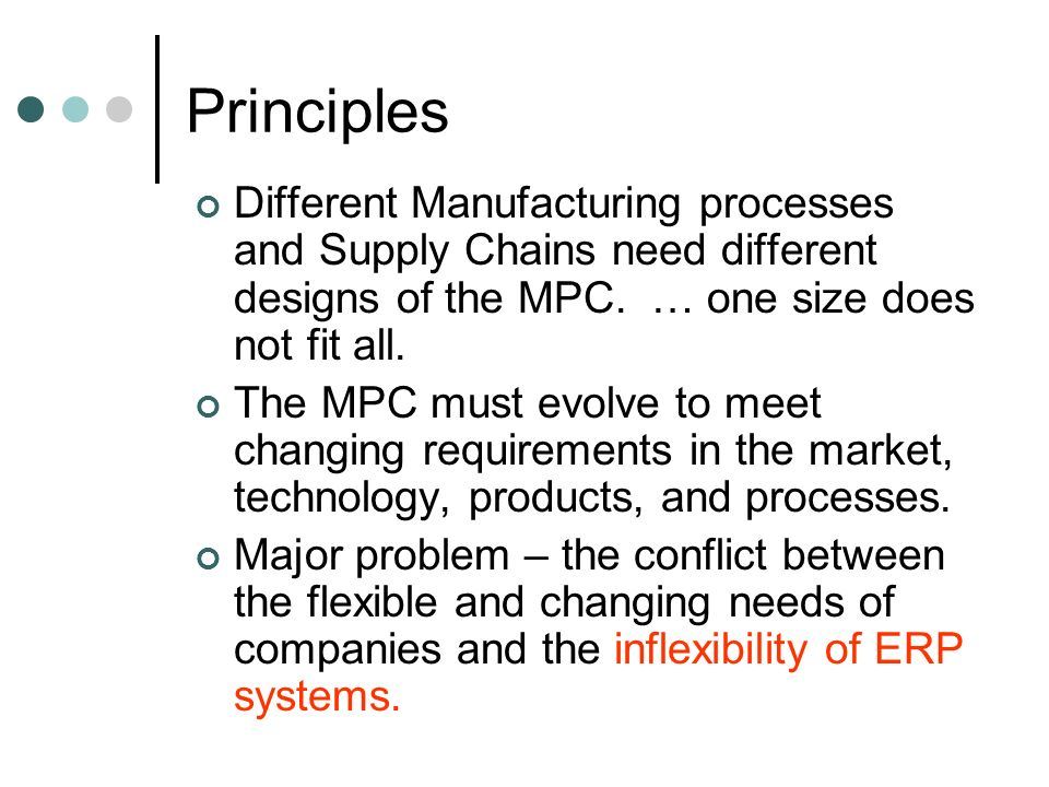 Principles Different Manufacturing processes and Supply Chains need different designs of the MPC. … one size does not fit all. The MPC must evolve to