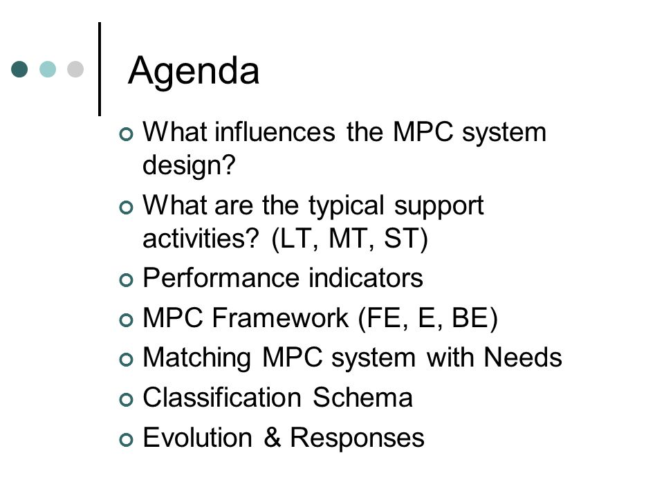 Agenda What influences the MPC system design? What are the typical support activities? (LT, MT, ST) Performance indicators MPC Framework (FE, E, BE) M