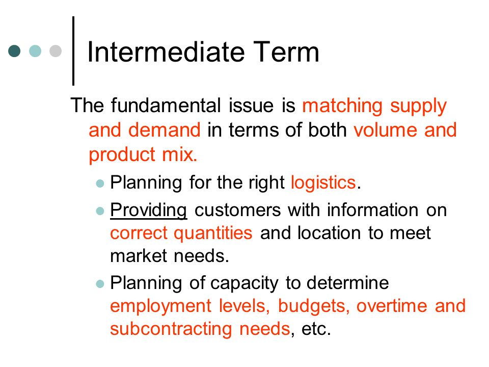 Intermediate Term The fundamental issue is matching supply and demand in terms of both volume and product mix. Planning for the right logistics. Provi