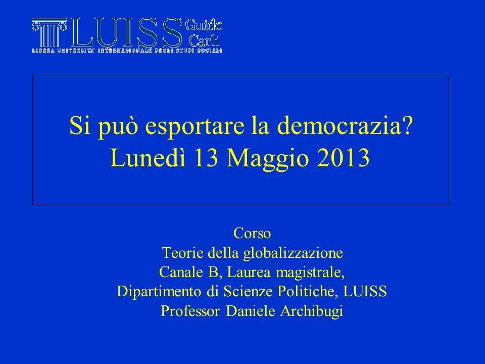 Si può esportare la democrazia? Lunedì 13 Maggio 2013 Corso Teorie della globalizzazione Canale B, Laurea magistrale, Dipartimento di Scienze Politich