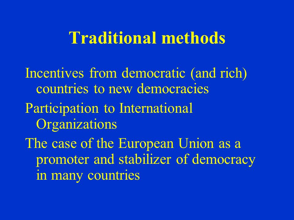 Traditional methods Incentives from democratic (and rich) countries to new democracies Participation to International Organizations The case of the Eu