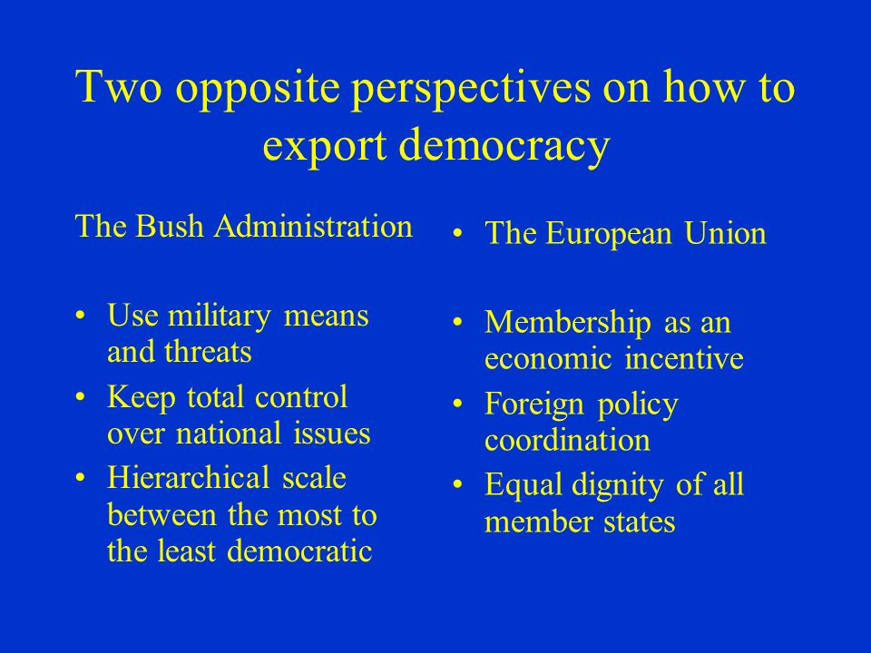 Two opposite perspectives on how to export democracy The Bush Administration Use military means and threats Keep total control over national issues Hierarchical scale between the most to the least democratic The European Union Membership as an economic incentive Foreign policy coordination Equal dignity of all member states