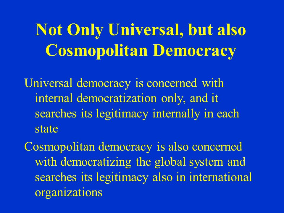 Not Only Universal, but also Cosmopolitan Democracy Universal democracy is concerned with internal democratization only, and it searches its legitimacy internally in each state Cosmopolitan democracy is also concerned with democratizing the global system and searches its legitimacy also in international organizations