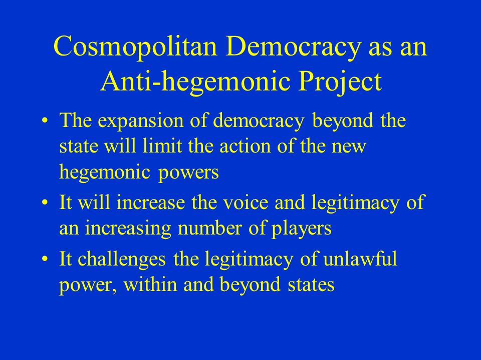 Cosmopolitan Democracy as an Anti-hegemonic Project The expansion of democracy beyond the state will limit the action of the new hegemonic powers It w