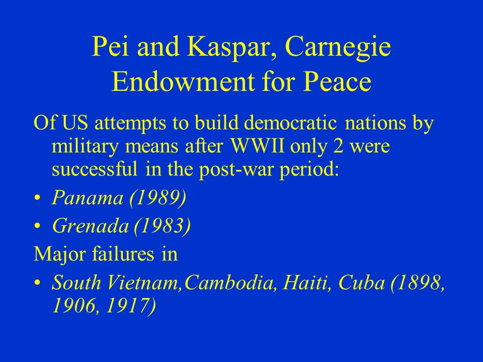 Pei and Kaspar, Carnegie Endowment for Peace Of US attempts to build democratic nations by military means after WWII only 2 were successful in the post-war period: Panama (1989) Grenada (1983) Major failures in South Vietnam,Cambodia, Haiti, Cuba (1898, 1906, 1917)