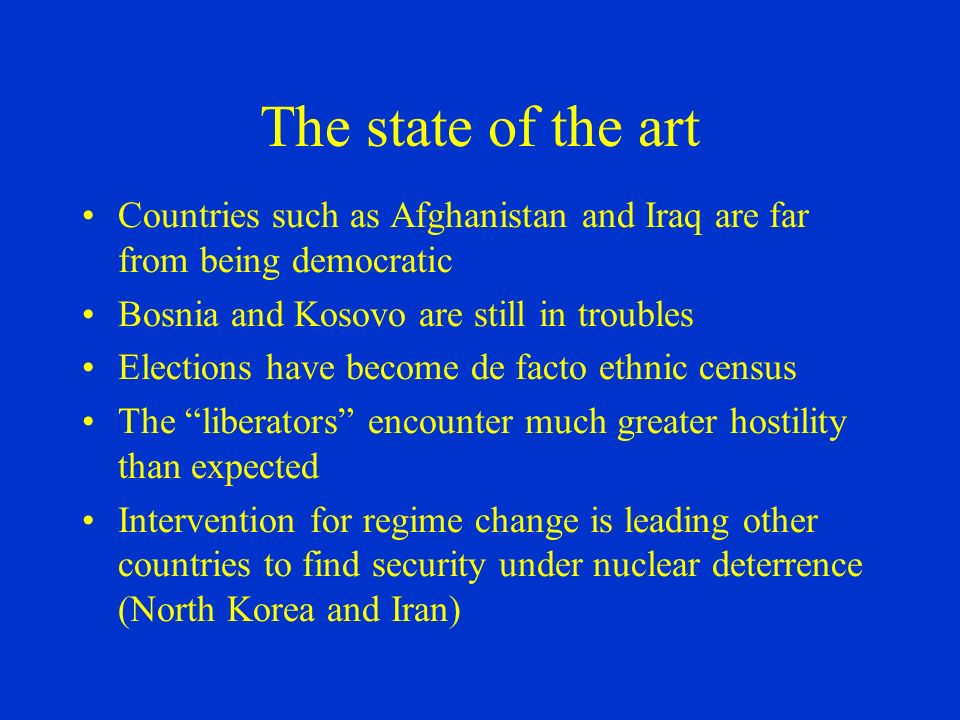 The state of the art Countries such as Afghanistan and Iraq are far from being democratic Bosnia and Kosovo are still in troubles Elections have become de facto ethnic census The liberators encounter much greater hostility than expected Intervention for regime change is leading other countries to find security under nuclear deterrence (North Korea and Iran)