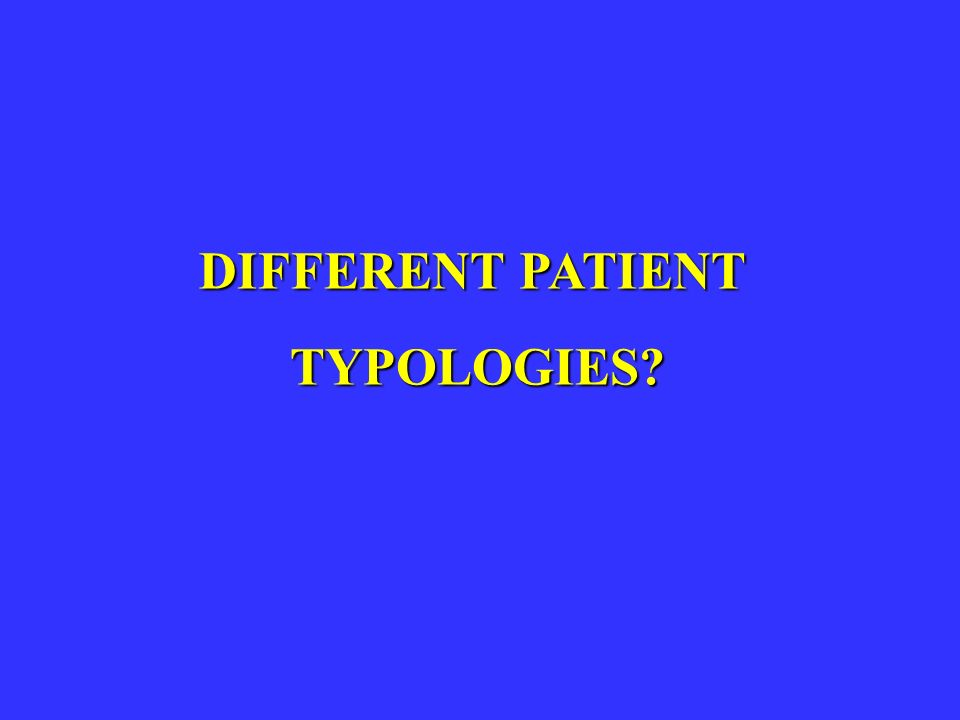 DIFFERENT PATIENT TYPOLOGIES? TYPOLOGIES?