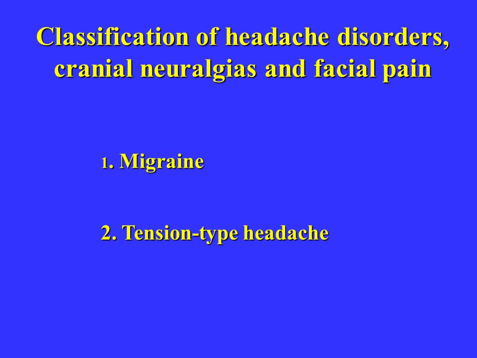 Classification of headache disorders, cranial neuralgias and facial pain 1. Migraine 2. Tension-type headache