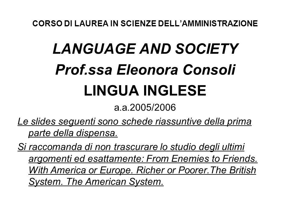CORSO DI LAUREA IN SCIENZE DELLAMMINISTRAZIONE LANGUAGE AND SOCIETY Prof.ssa Eleonora Consoli LINGUA INGLESE a.a.2005/2006 Le slides seguenti sono schede riassuntive della prima parte della dispensa.