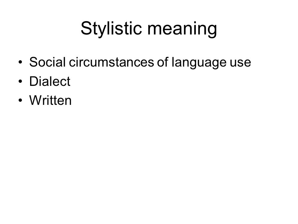 Stylistic meaning Social circumstances of language use Dialect Written
